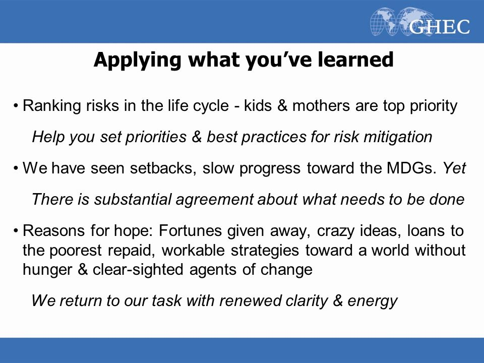 Applying what you've learned Ranking risks in the life cycle - kids & mothers are top priority Help you set priorities & best practices for risk mitig