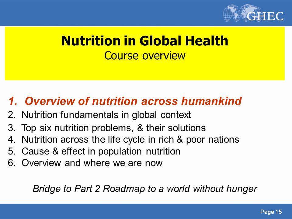 Page 15 Nutrition in Global Health Course overview 1.Overview of nutrition across humankind 2. Nutrition fundamentals in global context 3. Top six nut