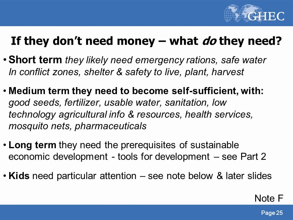 If they don't need money – what do they need? Short term they likely need emergency rations, safe water In conflict zones, shelter & safety to live, p