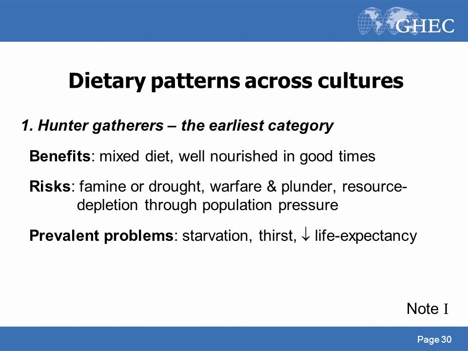 Dietary patterns across cultures 1. Hunter gatherers – the earliest category Benefits: mixed diet, well nourished in good times Risks: famine or droug