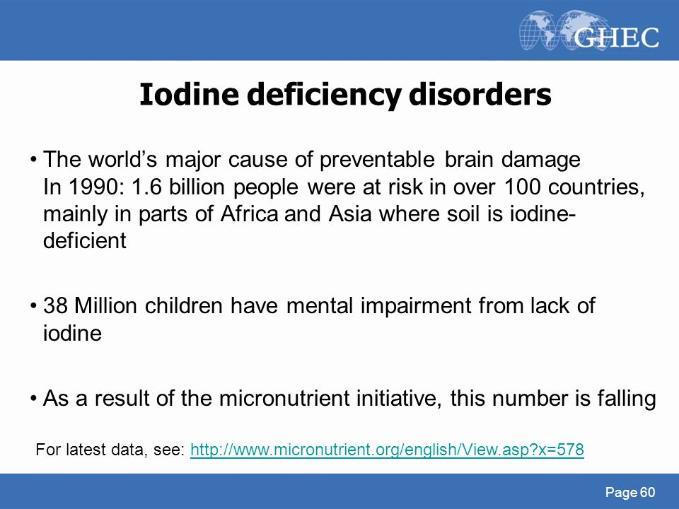 Iodine deficiency disorders The world's major cause of preventable brain damage In 1990: 1.6 billion people were at risk in over 100 countries, mainly