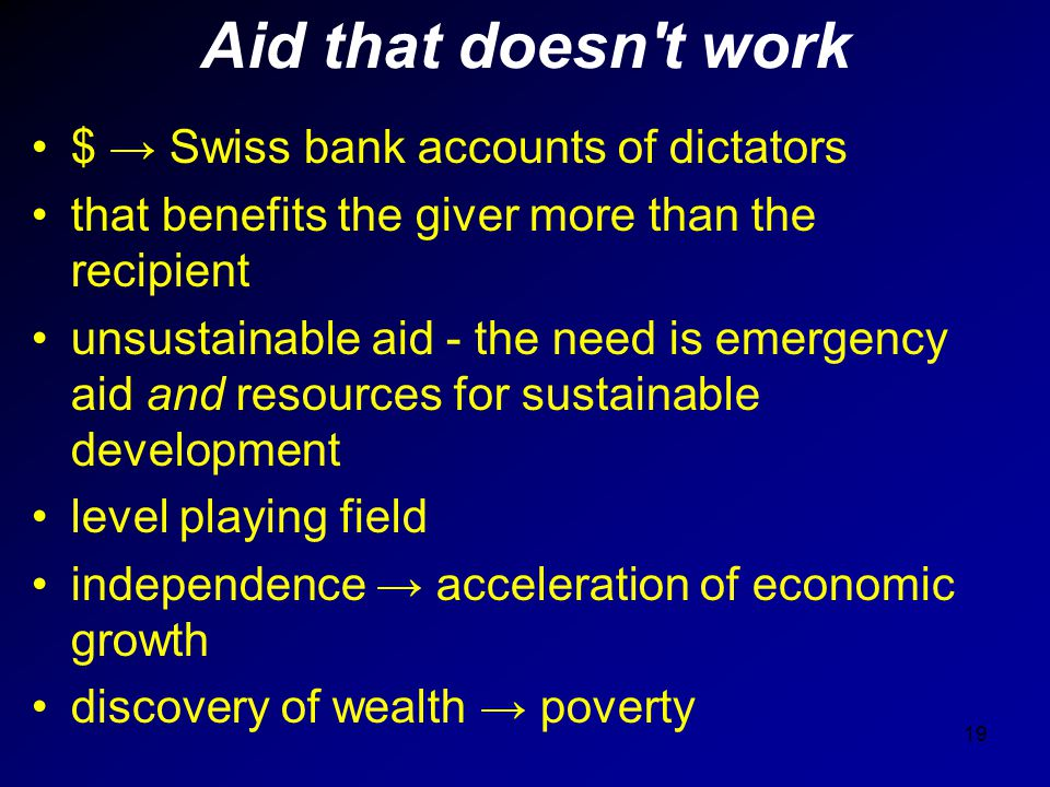 Aid that doesn't work $ → Swiss bank accounts of dictators that benefits the giver more than the recipient unsustainable aid - the need is emergency a