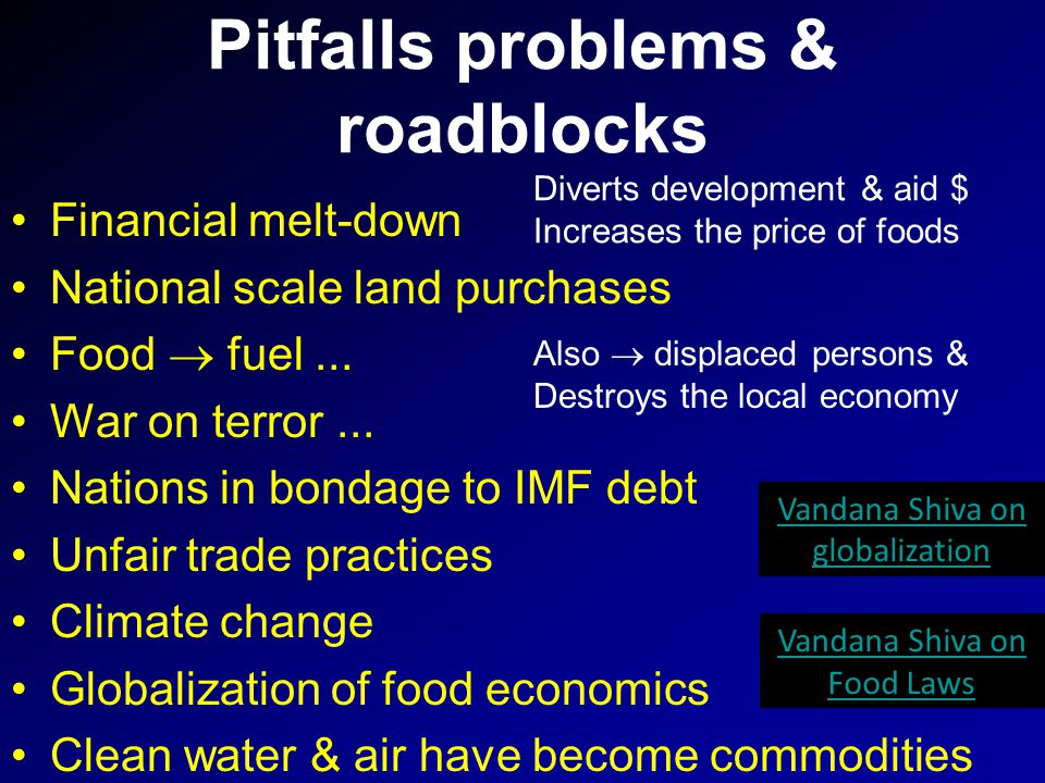 Pitfalls problems & roadblocks Financial melt-down National scale land purchases Food  fuel... War on terror... Nations in bondage to IMF debt Unfair