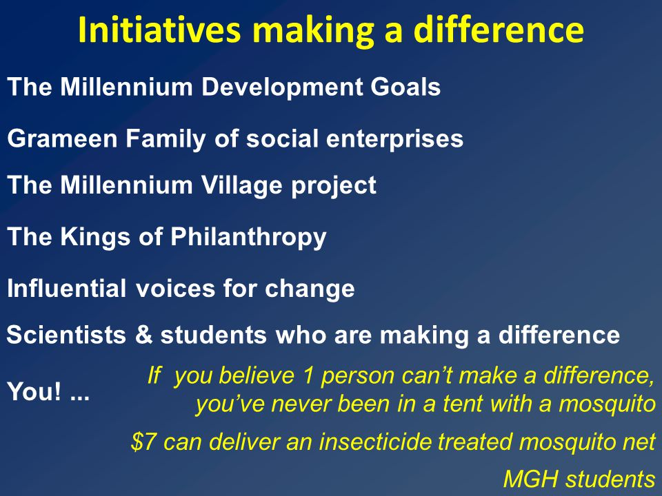 Initiatives making a difference Grameen Family of social enterprises The Kings of Philanthropy The Millennium Village project Influential voices for change Scientists & students who are making a difference The Millennium Development Goals You!...