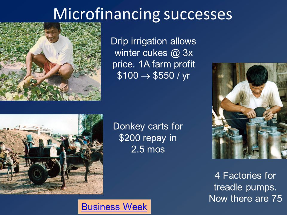 Microfinancing successes Donkey carts for $200 repay in 2.5 mos 4 Factories for treadle pumps.