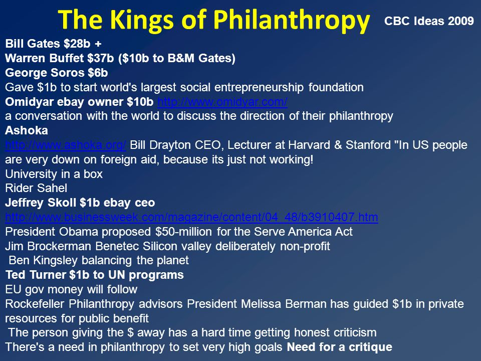 The Kings of Philanthropy Bill Gates $28b + Warren Buffet $37b ($10b to B&M Gates) George Soros $6b Gave $1b to start world s largest social entrepreneurship foundation Omidyar ebay owner $10b http://www.omidyar.com/http://www.omidyar.com/ a conversation with the world to discuss the direction of their philanthropy Ashoka http://www.ashoka.org/http://www.ashoka.org/ Bill Drayton CEO, Lecturer at Harvard & Stanford In US people are very down on foreign aid, because its just not working.