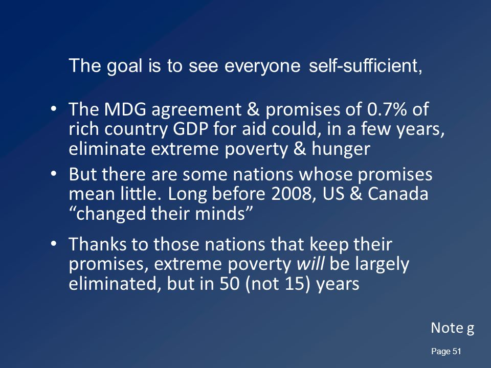 The goal is to see everyone self-sufficient, The MDG agreement & promises of 0.7% of rich country GDP for aid could, in a few years, eliminate extreme poverty & hunger But there are some nations whose promises mean little.