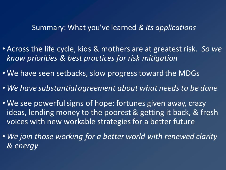 Summary: What you've learned & its applications Across the life cycle, kids & mothers are at greatest risk. So we know priorities & best practices for