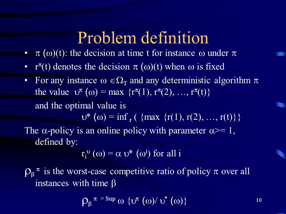 10 Problem definition  (  )(t): the decision at time t for instance  under  r  (t) denotes the decision  (  )(t) when  is fixed For any instance    T and any deterministic algorithm  the value   (  ) = max {r  (1), r  (2), …, r  (t)} and the optimal value is  * (  ) = inf r ( {max {r(1), r(2), …, r(t)}} The  -policy is an online policy with parameter  >= 1, defined by: r i  (  ) =   * (  i ) for all i    is the worst-case competitive ratio of policy  over all instances with time     = Sup  {   (  )/  * (  )} An instance  of the OMMP is a finite sequence (a(1), ….a(T)) of length T The set of all instances with parameter  is denoted by   For example, the set of all instances of length T is denoted by  T let  t = (a(1 ), ….a(T)) denote the first t elements of instance  ; that is,  t denotes the history of instance  up to time t For any instance of length T, a solution r is a sequence (r(1), …...r(T))  R + T of T nonnegative real numbers