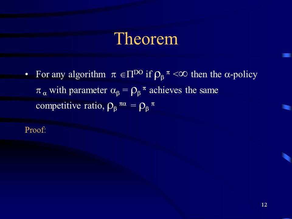 12 Theorem For any algorithm    DO if    <  then the  -policy   with parameter   =    achieves the same competitive ratio,    =    Proof: