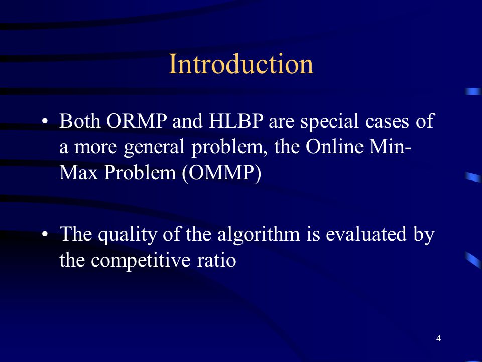4 Introduction Both ORMP and HLBP are special cases of a more general problem, the Online Min- Max Problem (OMMP) The quality of the algorithm is evaluated by the competitive ratio