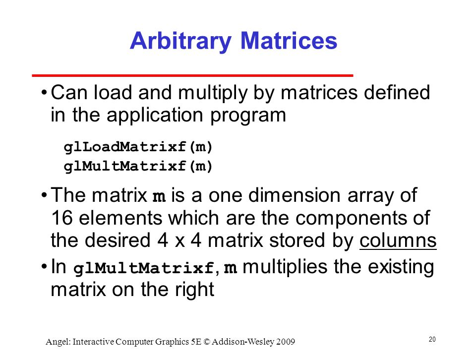 20 Angel: Interactive Computer Graphics 5E © Addison-Wesley 2009 Arbitrary Matrices Can load and multiply by matrices defined in the application program The matrix m is a one dimension array of 16 elements which are the components of the desired 4 x 4 matrix stored by columns In glMultMatrixf, m multiplies the existing matrix on the right glLoadMatrixf(m) glMultMatrixf(m)