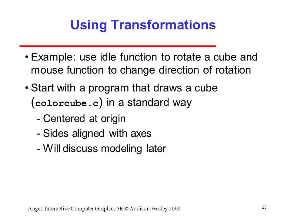 23 Angel: Interactive Computer Graphics 5E © Addison-Wesley 2009 Using Transformations Example: use idle function to rotate a cube and mouse function to change direction of rotation Start with a program that draws a cube ( colorcube.c ) in a standard way ­Centered at origin ­Sides aligned with axes ­Will discuss modeling later