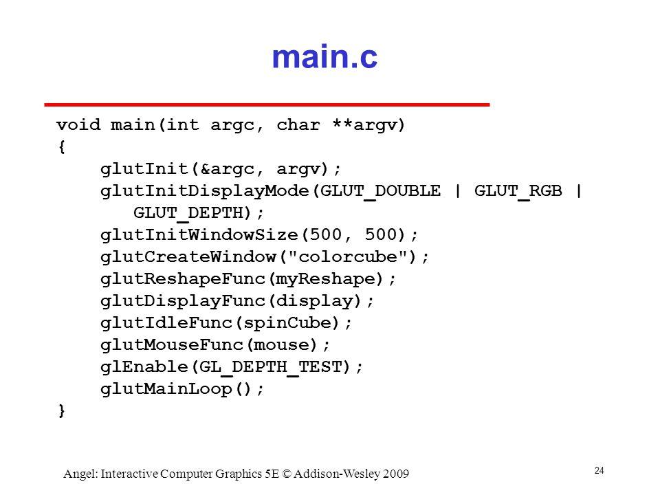 24 Angel: Interactive Computer Graphics 5E © Addison-Wesley 2009 main.c void main(int argc, char **argv) { glutInit(&argc, argv); glutInitDisplayMode(