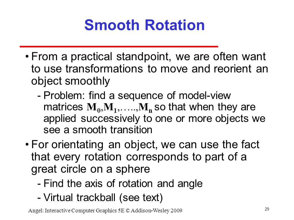 29 Angel: Interactive Computer Graphics 5E © Addison-Wesley 2009 Smooth Rotation From a practical standpoint, we are often want to use transformations to move and reorient an object smoothly ­Problem: find a sequence of model-view matrices M 0,M 1,…..,M n so that when they are applied successively to one or more objects we see a smooth transition For orientating an object, we can use the fact that every rotation corresponds to part of a great circle on a sphere ­Find the axis of rotation and angle ­Virtual trackball (see text)