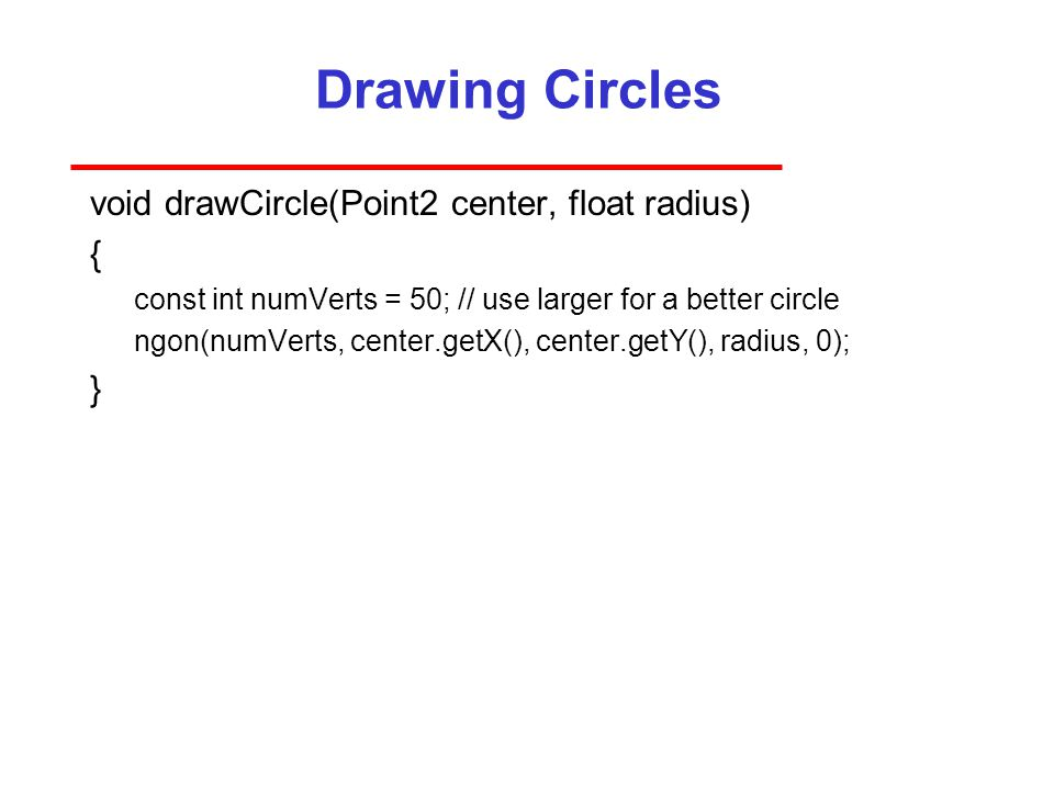 Drawing Circles void drawCircle(Point2 center, float radius) { const int numVerts = 50; // use larger for a better circle ngon(numVerts, center.getX(), center.getY(), radius, 0); }