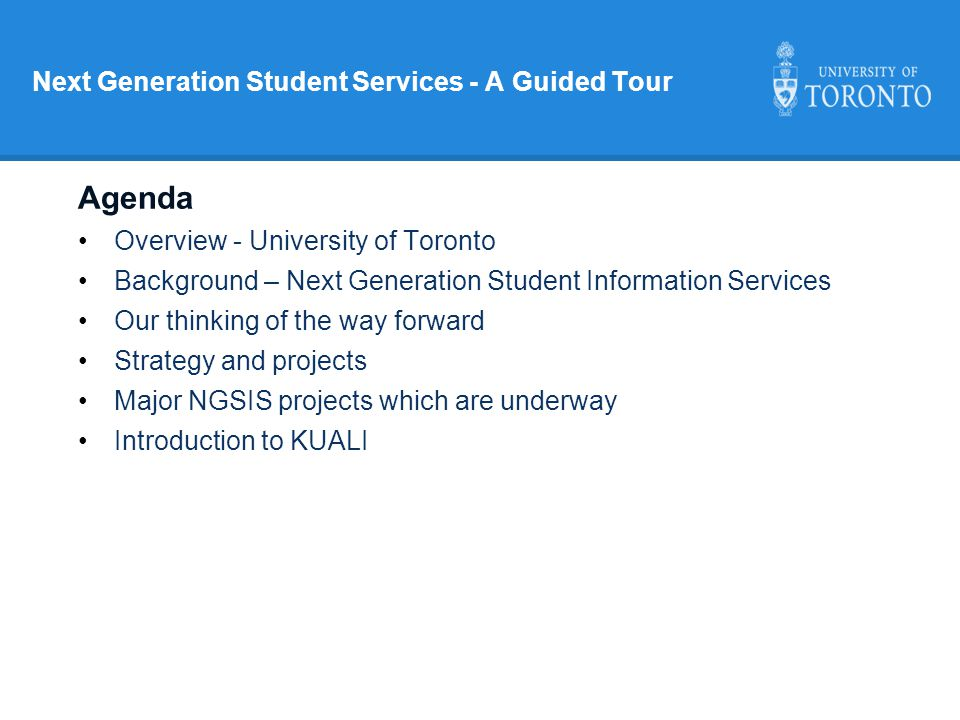 Next Generation Student Services - A Guided Tour Agenda Overview - University of Toronto Background – Next Generation Student Information Services Our thinking of the way forward Strategy and projects Major NGSIS projects which are underway Introduction to KUALI
