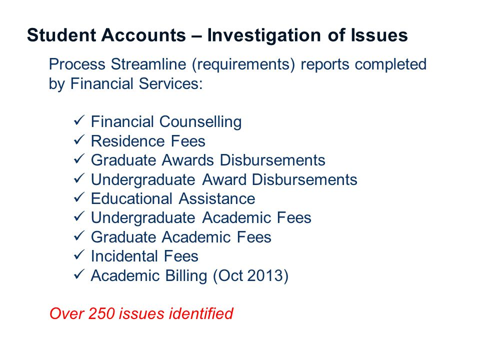 Student Accounts – Investigation of Issues Process Streamline (requirements) reports completed by Financial Services: Financial Counselling Residence Fees Graduate Awards Disbursements Undergraduate Award Disbursements Educational Assistance Undergraduate Academic Fees Graduate Academic Fees Incidental Fees Academic Billing (Oct 2013) Over 250 issues identified