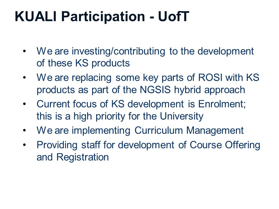 KUALI Participation - UofT We are investing/contributing to the development of these KS products We are replacing some key parts of ROSI with KS products as part of the NGSIS hybrid approach Current focus of KS development is Enrolment; this is a high priority for the University We are implementing Curriculum Management Providing staff for development of Course Offering and Registration