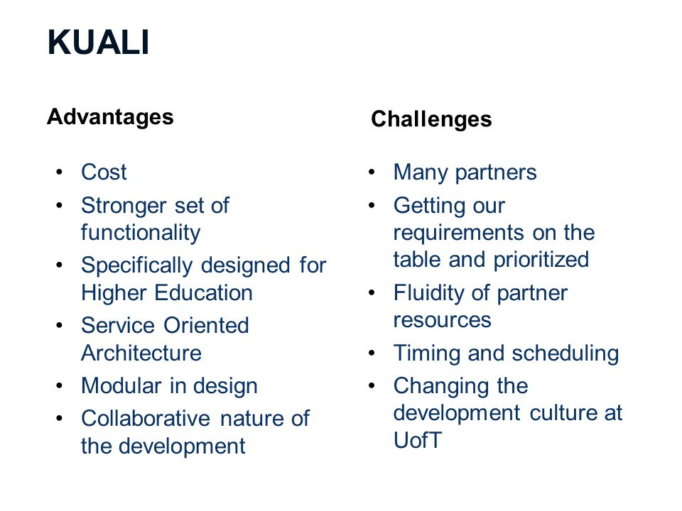 KUALI Advantages Cost Stronger set of functionality Specifically designed for Higher Education Service Oriented Architecture Modular in design Collaborative nature of the development Challenges Many partners Getting our requirements on the table and prioritized Fluidity of partner resources Timing and scheduling Changing the development culture at UofT