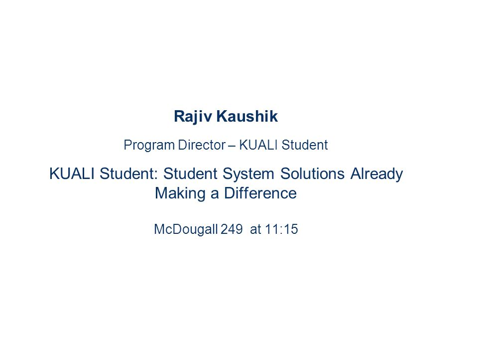 Rajiv Kaushik Program Director – KUALI Student KUALI Student: Student System Solutions Already Making a Difference McDougall 249 at 11:15