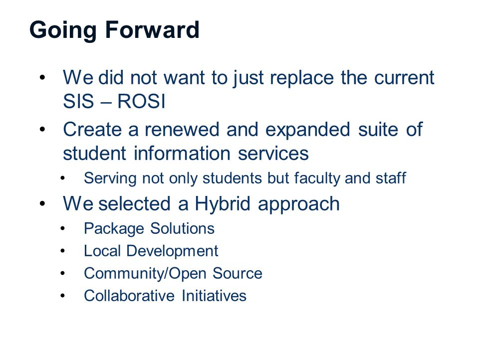 Going Forward We did not want to just replace the current SIS – ROSI Create a renewed and expanded suite of student information services Serving not only students but faculty and staff We selected a Hybrid approach Package Solutions Local Development Community/Open Source Collaborative Initiatives