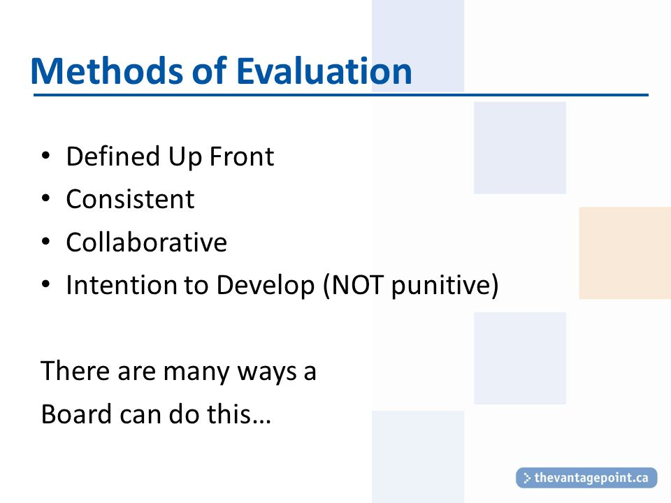 Methods of Evaluation Defined Up Front Consistent Collaborative Intention to Develop (NOT punitive) There are many ways a Board can do this…