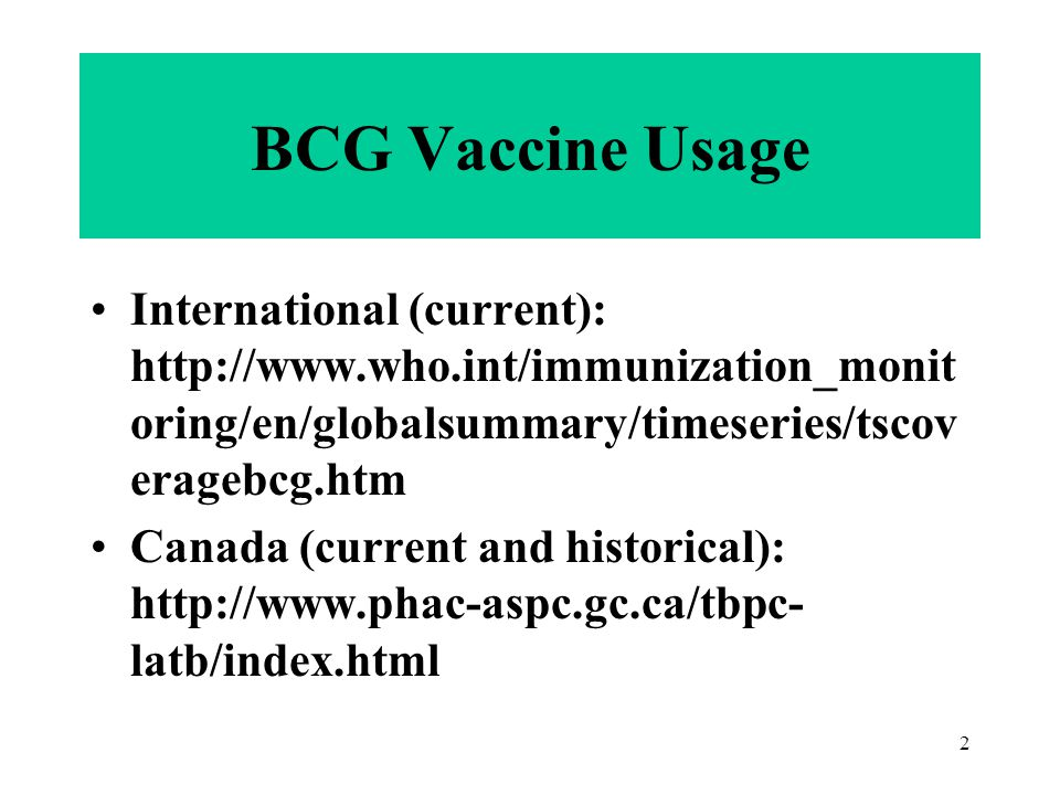 2 International (current): http://www.who.int/immunization_monit oring/en/globalsummary/timeseries/tscov eragebcg.htm Canada (current and historical): http://www.phac-aspc.gc.ca/tbpc- latb/index.html BCG Vaccine Usage