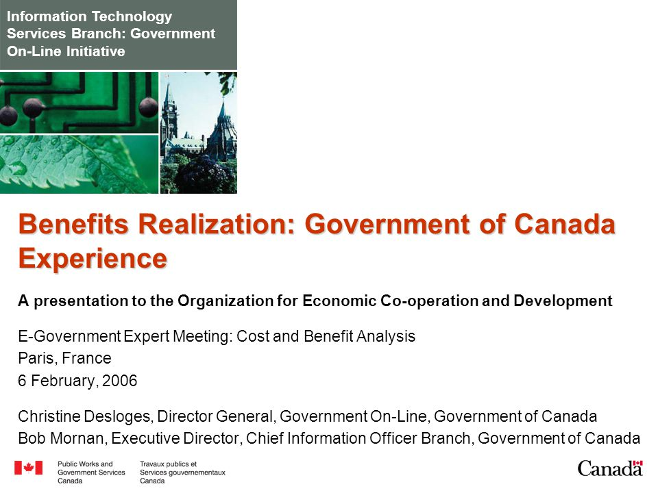 Information Technology Services Branch: Government On-Line Initiative Benefits Realization: Government of Canada Experience A presentation to the Organization for Economic Co-operation and Development E-Government Expert Meeting: Cost and Benefit Analysis Paris, France 6 February, 2006 Christine Desloges, Director General, Government On-Line, Government of Canada Bob Mornan, Executive Director, Chief Information Officer Branch, Government of Canada