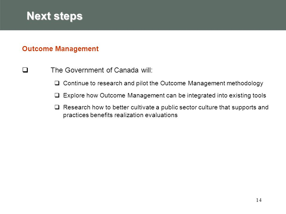 14 Next steps Outcome Management  The Government of Canada will:  Continue to research and pilot the Outcome Management methodology  Explore how Outcome Management can be integrated into existing tools  Research how to better cultivate a public sector culture that supports and practices benefits realization evaluations