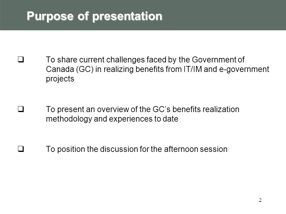 2 Purpose of presentation  To share current challenges faced by the Government of Canada (GC) in realizing benefits from IT/IM and e-government projects  To present an overview of the GC's benefits realization methodology and experiences to date  To position the discussion for the afternoon session