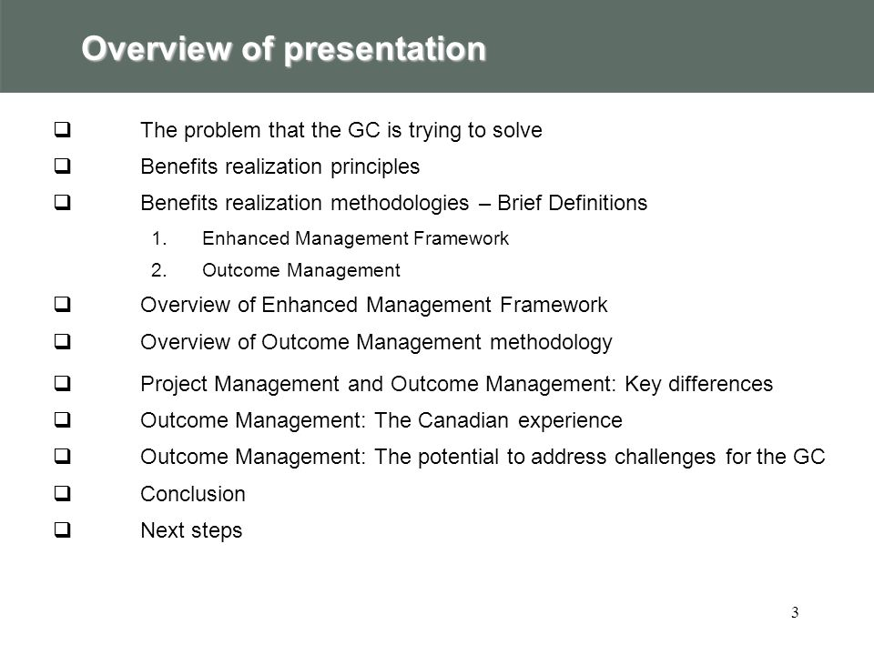 3 Overview of presentation  The problem that the GC is trying to solve  Benefits realization principles  Benefits realization methodologies – Brief Definitions 1.Enhanced Management Framework 2.Outcome Management  Overview of Enhanced Management Framework  Overview of Outcome Management methodology  Project Management and Outcome Management: Key differences  Outcome Management: The Canadian experience  Outcome Management: The potential to address challenges for the GC  Conclusion  Next steps