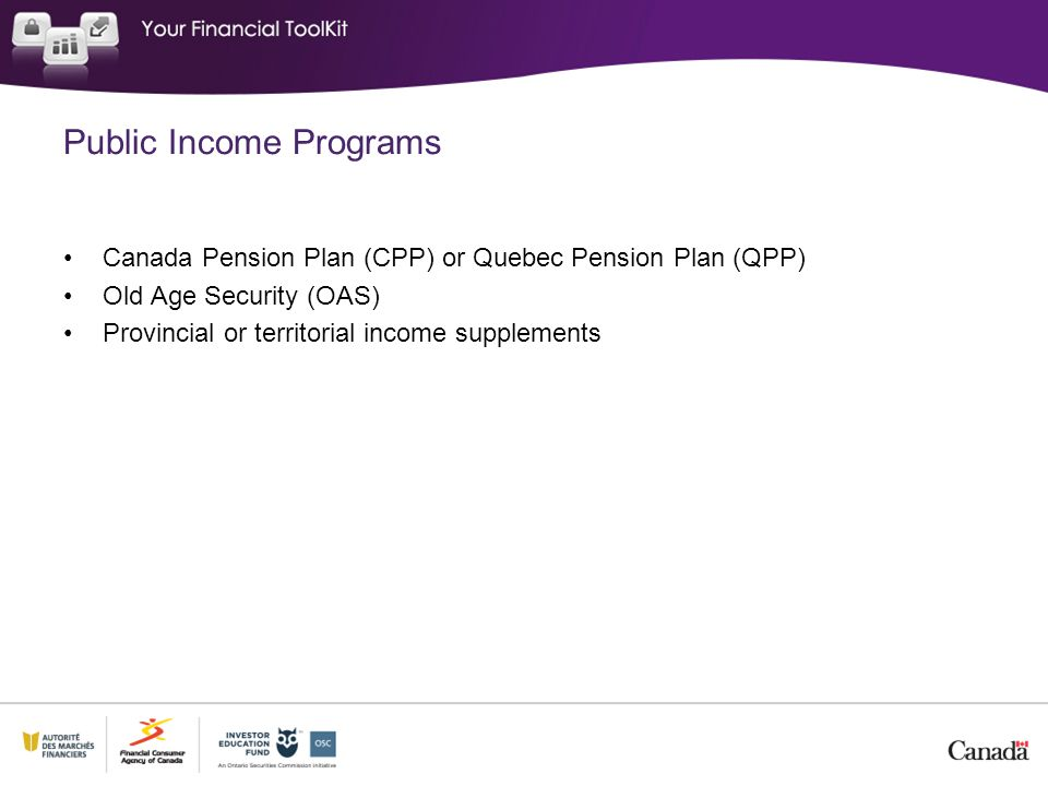 Public Income Programs Canada Pension Plan (CPP) or Quebec Pension Plan (QPP) Old Age Security (OAS) Provincial or territorial income supplements