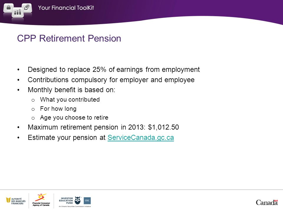 CPP Retirement Pension Designed to replace 25% of earnings from employment Contributions compulsory for employer and employee Monthly benefit is based on: o What you contributed o For how long o Age you choose to retire Maximum retirement pension in 2013: $1, Estimate your pension at ServiceCanada.gc.caServiceCanada.gc.ca