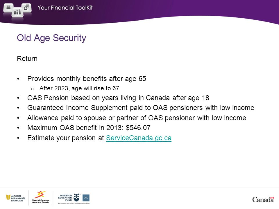 Old Age Security Return Provides monthly benefits after age 65 o After 2023, age will rise to 67 OAS Pension based on years living in Canada after age 18 Guaranteed Income Supplement paid to OAS pensioners with low income Allowance paid to spouse or partner of OAS pensioner with low income Maximum OAS benefit in 2013: $ Estimate your pension at ServiceCanada.gc.caServiceCanada.gc.ca