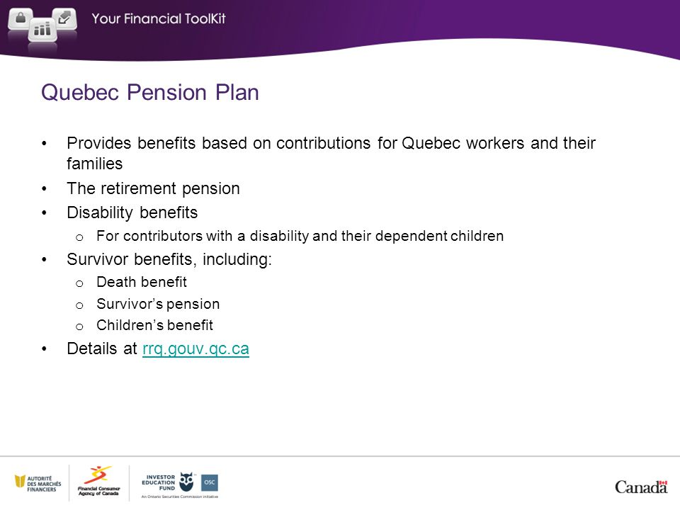 Quebec Pension Plan Provides benefits based on contributions for Quebec workers and their families The retirement pension Disability benefits o For co