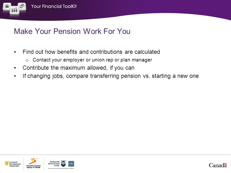 Make Your Pension Work For You Find out how benefits and contributions are calculated o Contact your employer or union rep or plan manager Contribute the maximum allowed, if you can If changing jobs, compare transferring pension vs.