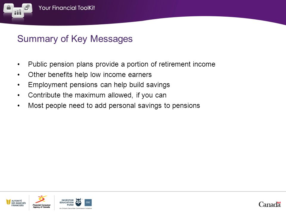Summary of Key Messages Public pension plans provide a portion of retirement income Other benefits help low income earners Employment pensions can help build savings Contribute the maximum allowed, if you can Most people need to add personal savings to pensions