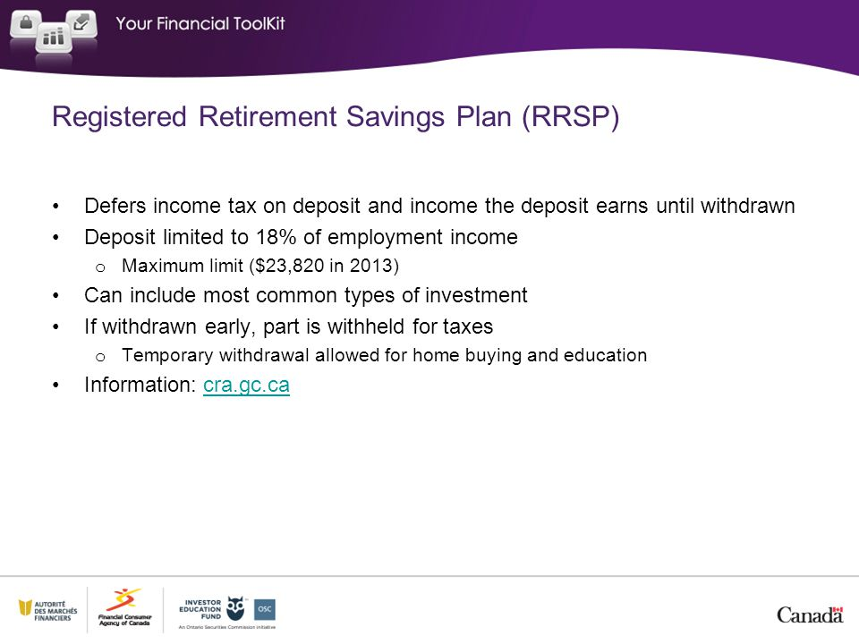 Registered Retirement Savings Plan (RRSP) Defers income tax on deposit and income the deposit earns until withdrawn Deposit limited to 18% of employment income o Maximum limit ($23,820 in 2013) Can include most common types of investment If withdrawn early, part is withheld for taxes o Temporary withdrawal allowed for home buying and education Information: cra.gc.cacra.gc.ca