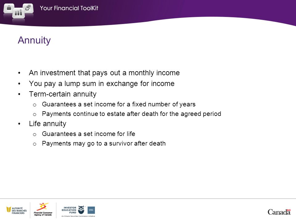 Annuity An investment that pays out a monthly income You pay a lump sum in exchange for income Term-certain annuity o Guarantees a set income for a fi