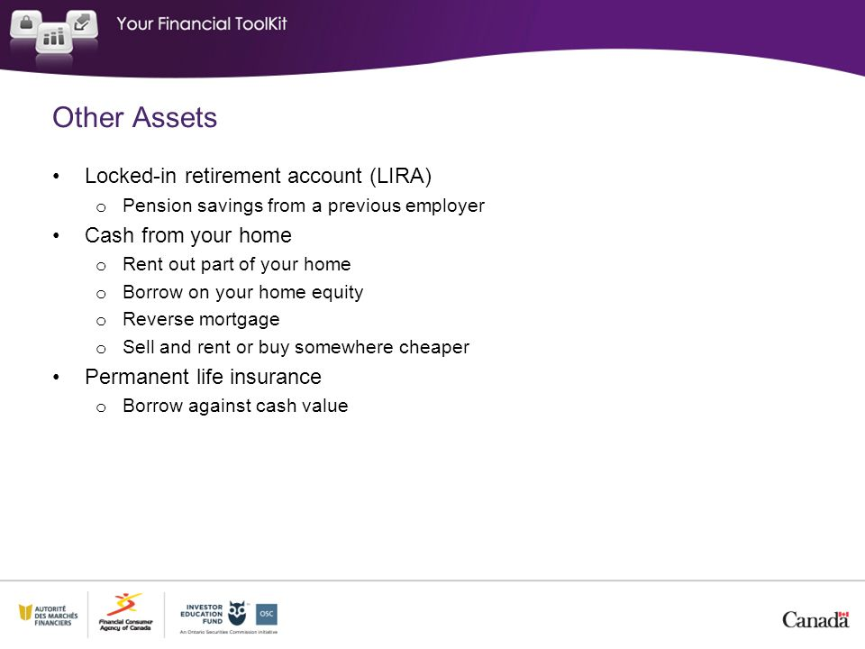 Other Assets Locked-in retirement account (LIRA) o Pension savings from a previous employer Cash from your home o Rent out part of your home o Borrow