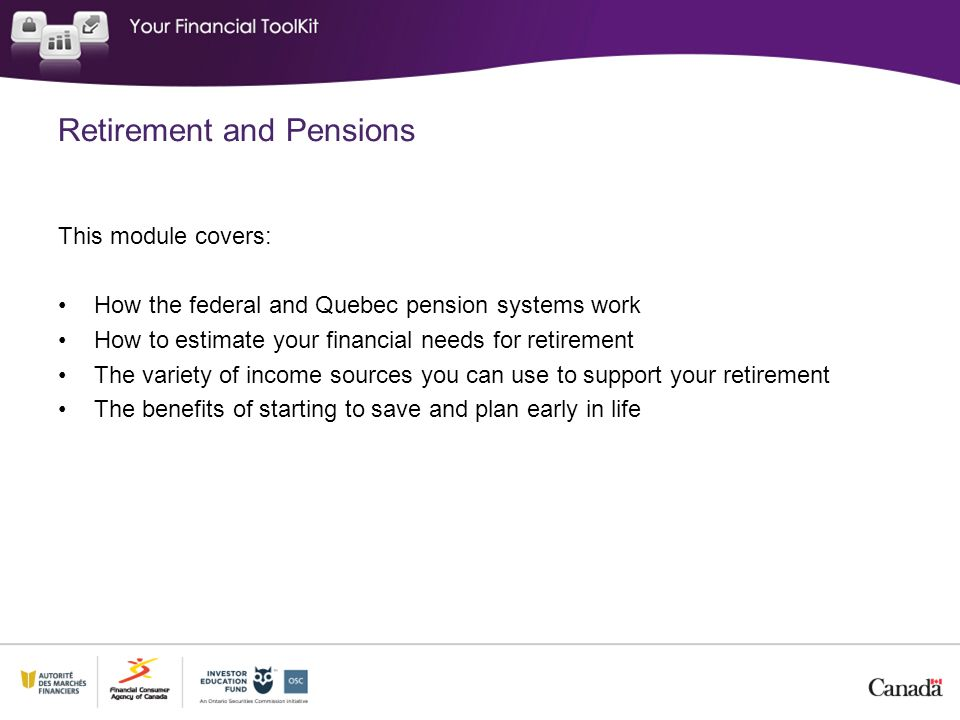 CPP Retirement Pension Designed to replace 25% of earnings from employment Contributions compulsory for employer and employee Monthly benefit is based on: o What you contributed o For how long o Age you choose to retire Maximum retirement pension in 2013: $1,012.50 Estimate your pension at ServiceCanada.gc.caServiceCanada.gc.ca