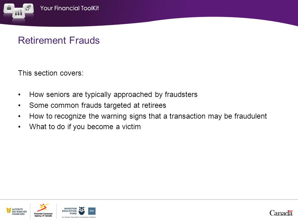 This section covers: How seniors are typically approached by fraudsters Some common frauds targeted at retirees How to recognize the warning signs that a transaction may be fraudulent What to do if you become a victim