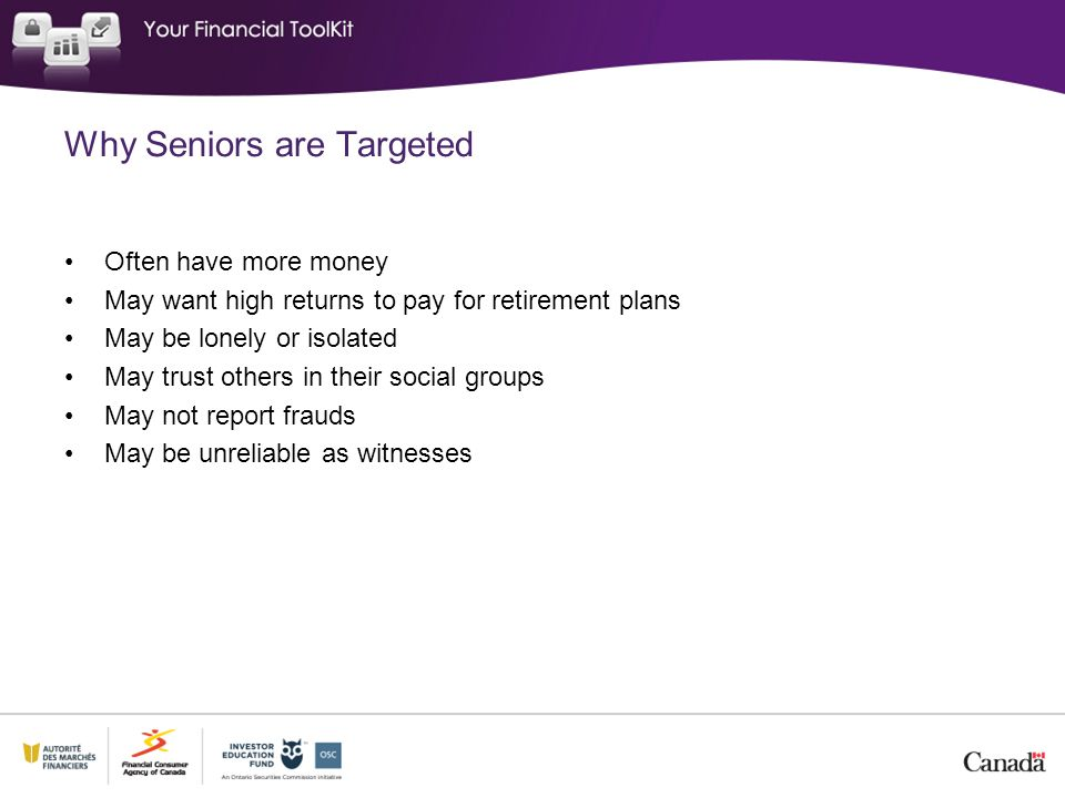 Why Seniors are Targeted Often have more money May want high returns to pay for retirement plans May be lonely or isolated May trust others in their social groups May not report frauds May be unreliable as witnesses
