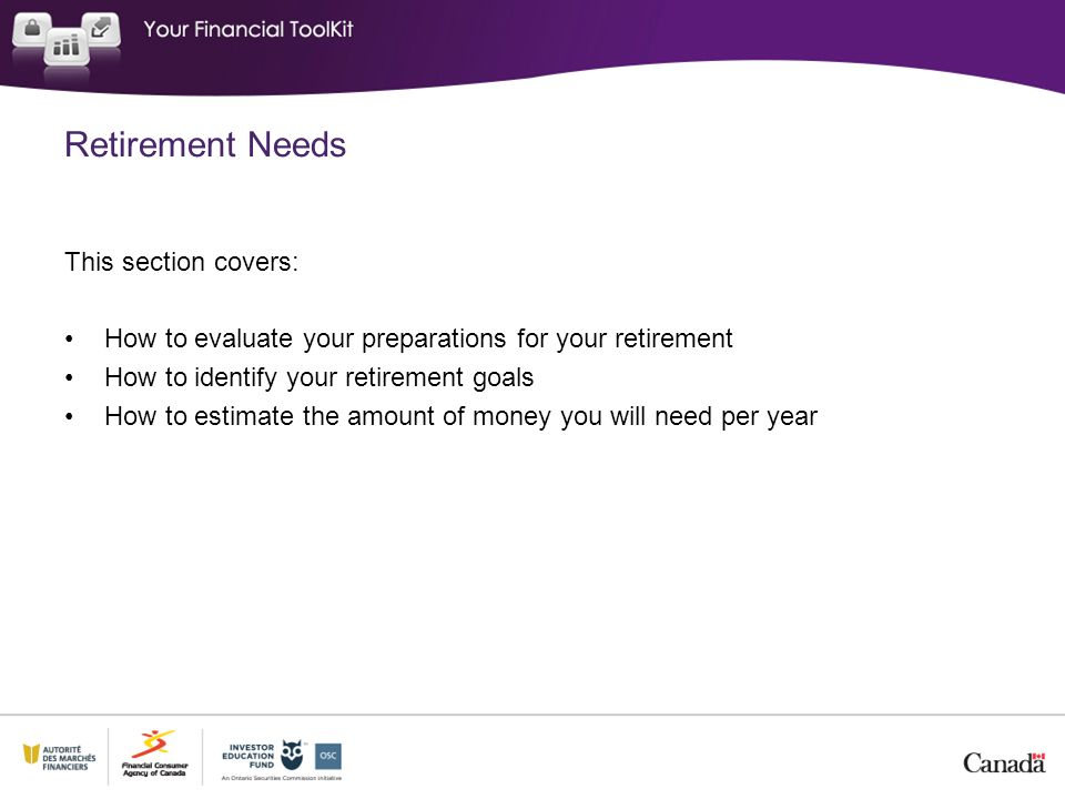 This section covers: How to evaluate your preparations for your retirement How to identify your retirement goals How to estimate the amount of money you will need per year