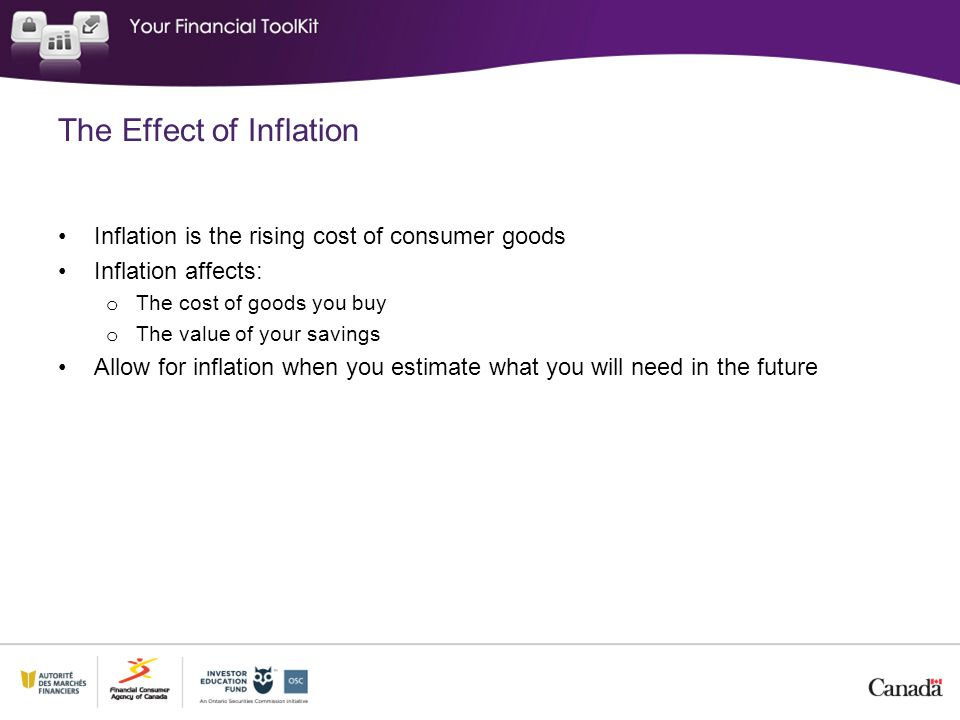 The Effect of Inflation Inflation is the rising cost of consumer goods Inflation affects: o The cost of goods you buy o The value of your savings Allow for inflation when you estimate what you will need in the future