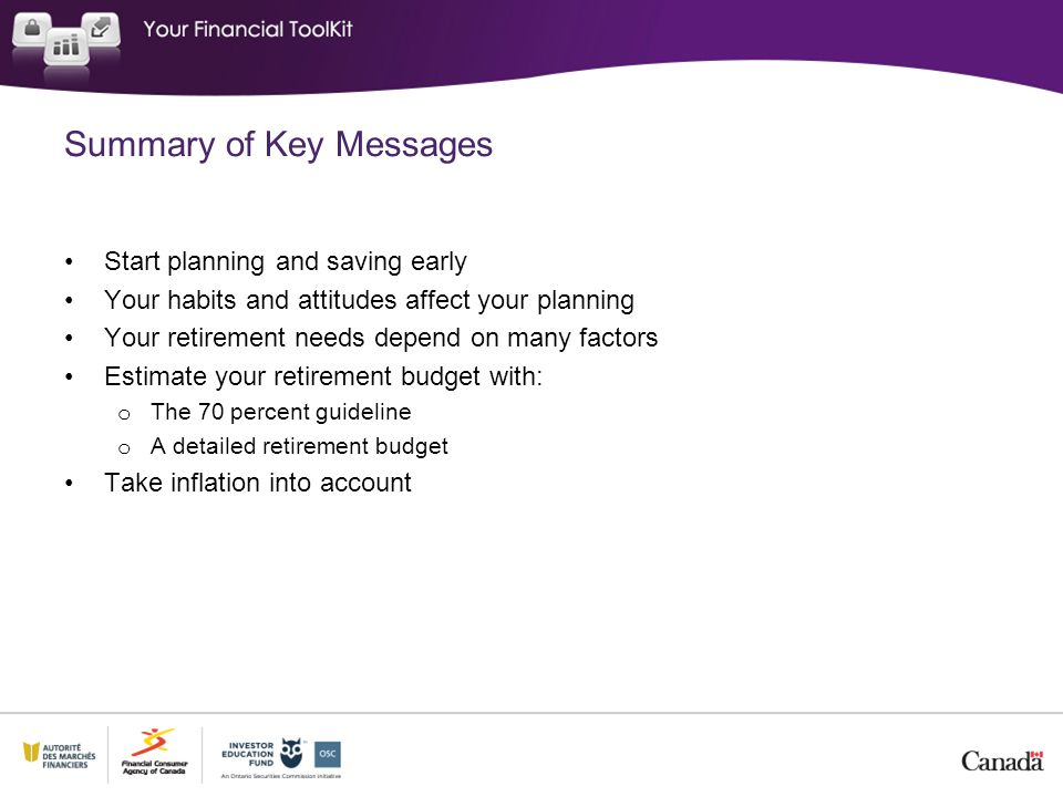 Summary of Key Messages Most people need personal savings for retirement to add to public benefits like CPP and OAS Savings vehicles have different risks and returns o Some provide shelter from tax o Some provide guaranteed income o Diversify investments to protect your retirement income Get professional advice on saving for your retirement if needed