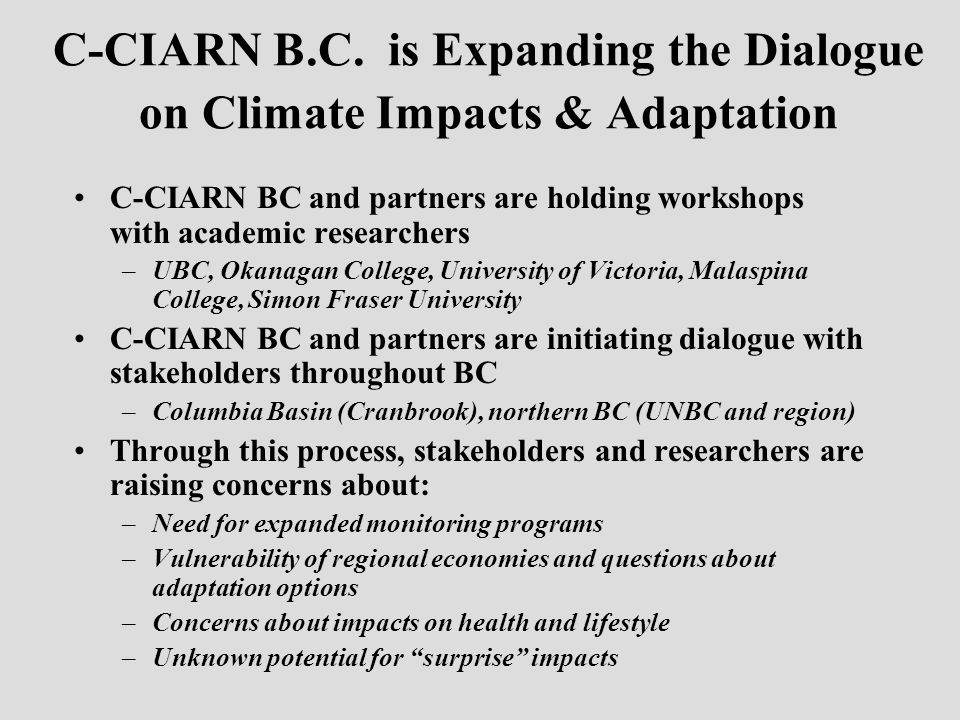 C-CIARN B.C. is Expanding the Dialogue on Climate Impacts & Adaptation C-CIARN BC and partners are holding workshops with academic researchers –UBC, O