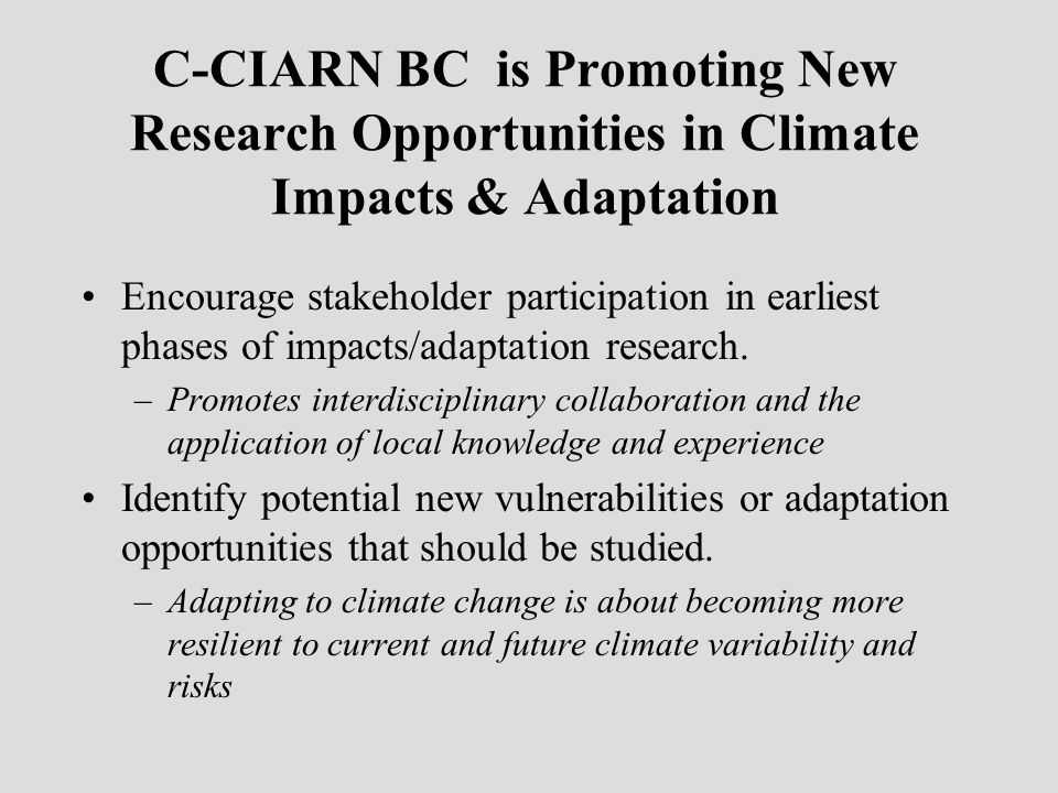 C-CIARN BC is Promoting New Research Opportunities in Climate Impacts & Adaptation Encourage stakeholder participation in earliest phases of impacts/a