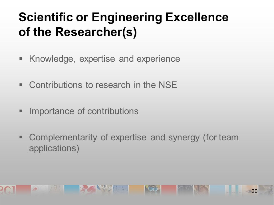 20 Scientific or Engineering Excellence of the Researcher(s)  Knowledge, expertise and experience  Contributions to research in the NSE  Importance of contributions  Complementarity of expertise and synergy (for team applications)